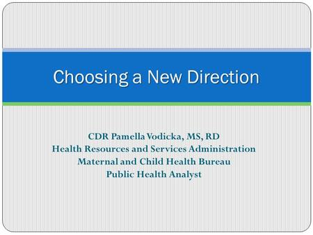 CDR Pamella Vodicka, MS, RD Health Resources and Services Administration Maternal and Child Health Bureau Public Health Analyst Choosing a New Direction.