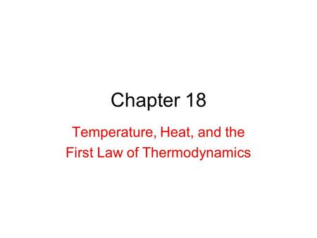 Chapter 18 Temperature, Heat, and the First Law of Thermodynamics.