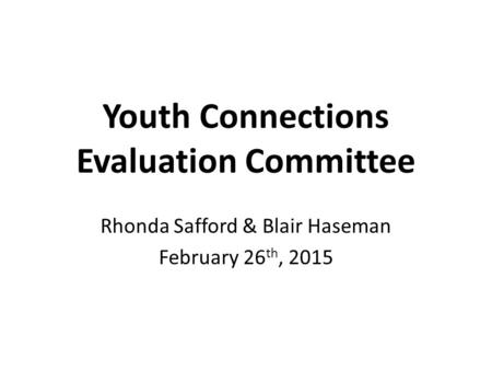 Youth Connections Evaluation Committee Rhonda Safford & Blair Haseman February 26 th, 2015.