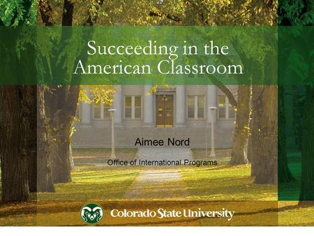 Succeeding in the American Classroom Aimee Nord Office of International Programs.