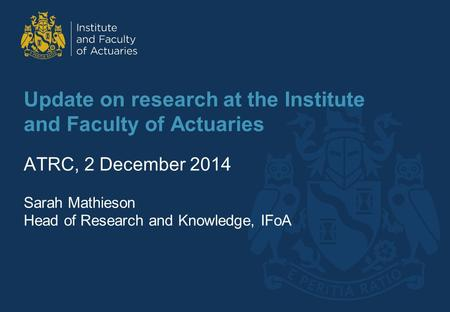 Update on research at the Institute and Faculty of Actuaries ATRC, 2 December 2014 Sarah Mathieson Head of Research and Knowledge, IFoA.