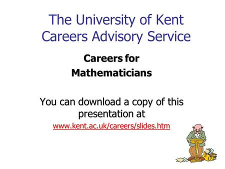 The University of Kent Careers Advisory Service Careers for Mathematicians You can download a copy of this presentation at www.kent.ac.uk/careers/slides.htm.