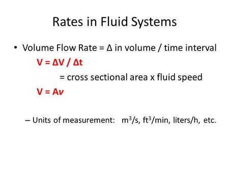 Rates in Fluid Systems Volume Flow Rate = Δ in volume / time interval V = ΔV / Δt = cross sectional area x fluid speed V = Aν – Units of measurement: m.