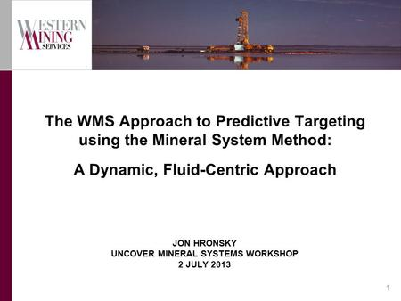JON HRONSKY UNCOVER MINERAL SYSTEMS WORKSHOP 2 JULY 2013 The WMS Approach to Predictive Targeting using the Mineral System Method: A Dynamic, Fluid-Centric.