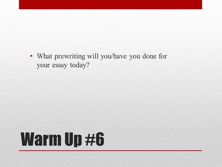 Warm Up #6 What prewriting will you/have you done for your essay today?