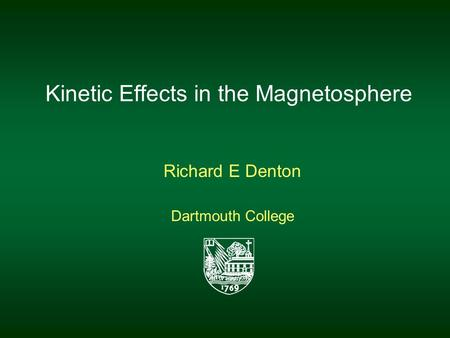 Kinetic Effects in the Magnetosphere Richard E Denton Dartmouth College.