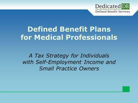 A Tax Strategy for Individuals with Self-Employment Income and Small Practice Owners Defined Benefit Plans for Medical Professionals.