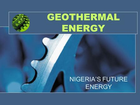 GEOTHERMAL ENERGY NIGERIA'S FUTURE ENERGY. Geothermal energy: An overview Energy stored in the earth Originates from planet's formation and radio active.
