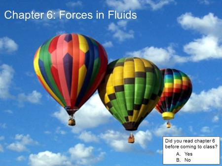Chapter 6: Forces in Fluids Did you read chapter 6 before coming to class? A.Yes B.No.