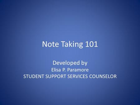 Note Taking 101 Developed by Elisa P. Paramore STUDENT SUPPORT SERVICES COUNSELOR.