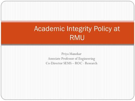 Priya Manohar Associate Professor of Engineering Co-Director SEMS – ROC - Research Academic Integrity Policy at RMU.