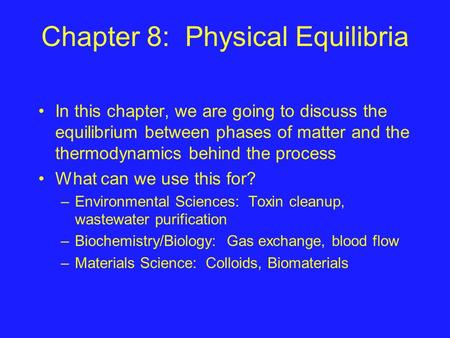 Chapter 8: Physical Equilibria In this chapter, we are going to discuss the equilibrium between phases of matter and the thermodynamics behind the process.