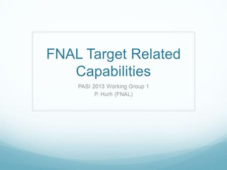 FNAL Target Related Capabilities PASI 2013 Working Group 1 P. Hurh (FNAL)
