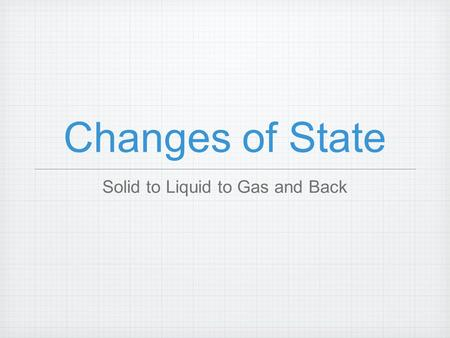 Changes of State Solid to Liquid to Gas and Back.