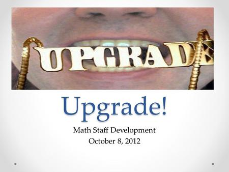 "Upgrade! Math Staff Development October 8, 2012. A New Trend Line in Student Achievement ""I guarantee that we will see mathematics scores fall sharply…This."