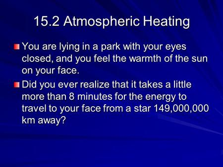 15.2 Atmospheric Heating You are lying in a park with your eyes closed, and you feel the warmth of the sun on your face. Did you ever realize that it takes.
