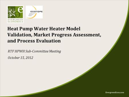 EvergreenEcon.com Heat Pump Water Heater Model Validation, Market Progress Assessment, and Process Evaluation RTF HPWH Sub-Committee Meeting October 15,
