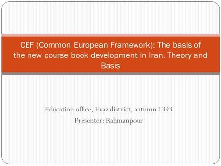 Education office, Evaz district, autumn 1393 Presenter: Rahmanpour CEF (Common European Framework): The basis of the new course book development in Iran.