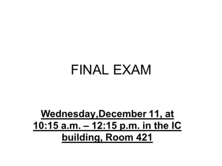 FINAL EXAM Wednesday,December 11, at 10:15 a.m. – 12:15 p.m. in the IC building, Room 421.