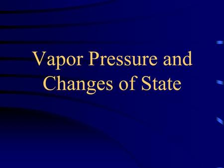 Vapor Pressure and Changes of State Heat of vaporization Enthalpy of vaporization energy required to vaporize 1 mole of a liquid at a pressure of 1 atm.