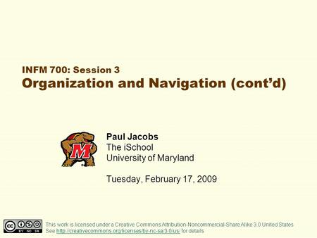 INFM 700: Session 3 Organization and Navigation (cont'd) Paul Jacobs The iSchool University of Maryland Tuesday, February 17, 2009 This work is licensed.