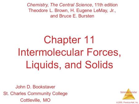 Intermolecular Forces © 2009, Prentice-Hall, Inc. Chapter 11 Intermolecular Forces, Liquids, and Solids John D. Bookstaver St. Charles Community College.