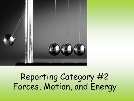 Reporting Category #2 Forces, Motion, and Energy.