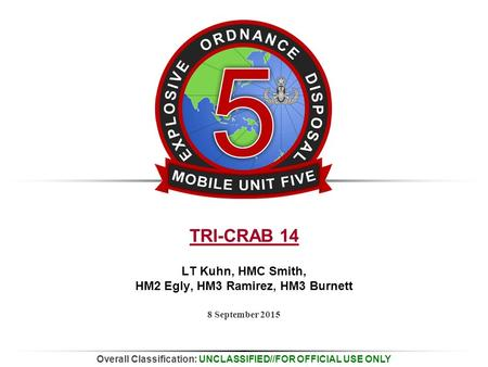 Overall Classification: UNCLASSIFIED//FOR OFFICIAL USE ONLY 8 September 2015 TRI-CRAB 14 LT Kuhn, HMC Smith, HM2 Egly, HM3 Ramirez, HM3 Burnett.