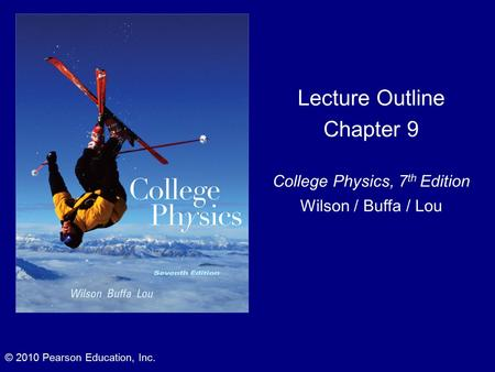 Lecture Outline Chapter 9 College Physics, 7 th Edition Wilson / Buffa / Lou © 2010 Pearson Education, Inc.