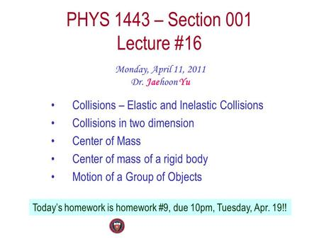 PHYS 1443 – Section 001 Lecture #16 Monday, April 11, 2011 Dr. Jaehoon Yu Collisions – Elastic and Inelastic Collisions Collisions in two dimension Center.