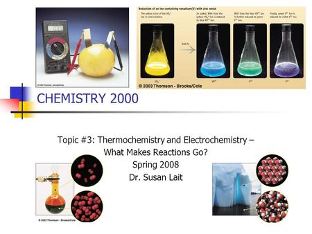 CHEMISTRY 2000 Topic #3: Thermochemistry and Electrochemistry – What Makes Reactions Go? Spring 2008 Dr. Susan Lait.