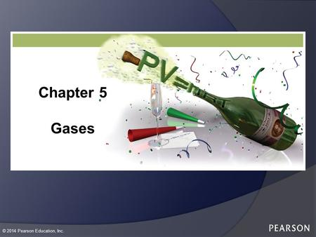 © 2014 Pearson Education, Inc. Chapter 5 Gases. © 2014 Pearson Education, Inc. Gas  Gases are composed of particles that are moving around very fast.