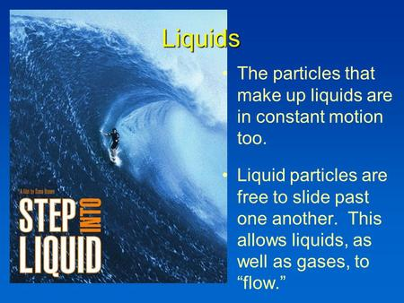 Liquids The particles that make up liquids are in constant motion too. Liquid particles are free to slide past one another. This allows liquids, as well.