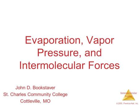Intermolecular Forces © 2009, Prentice-Hall, Inc. Evaporation, Vapor Pressure, and Intermolecular Forces John D. Bookstaver St. Charles Community College.