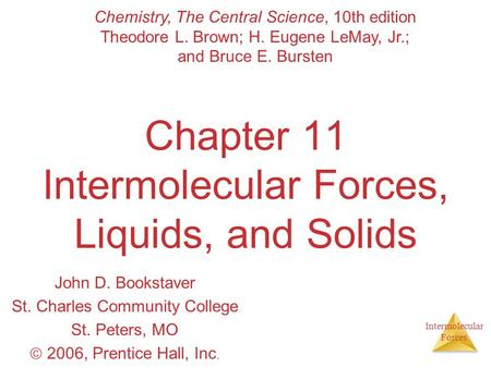 Intermolecular Forces Chapter 11 Intermolecular Forces, Liquids, and Solids John D. Bookstaver St. Charles Community College St. Peters, MO  2006, Prentice.