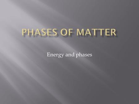 Energy and phases. All matter can undergo changes in its state. These changes have to do with the amount of energy in the particles of matter.