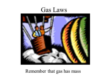 <strong>Gas</strong> <strong>Laws</strong> Remember that <strong>gas</strong> has mass Pressure Pressure is the amount of force applied to an area. Atmospheric pressure is the weight of air per unit of.