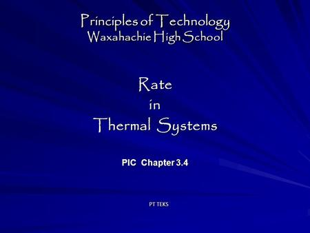 Principles of Technology Waxahachie High School Ratein Thermal Systems PIC Chapter 3.4 Ratein Thermal Systems PIC Chapter 3.4 PT TEKS.