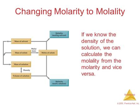 Solutions © 2009, Prentice-Hall, Inc. Changing Molarity to Molality If we know the density of the solution, we can calculate the molality from the molarity.