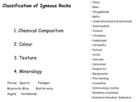 Classification of Igneous Rocks 1. Chemical Composition 2. Colour 3. Texture 4. Mineralogy Felsic Basic Amygdaloidal Mafic Undersaturated/oversaturated.