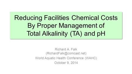 Reducing Facilities Chemical Costs By Proper Management of Total Alkalinity (TA) and pH Richard A. Falk (RichardFalk@comcast.net) World Aquatic Health.