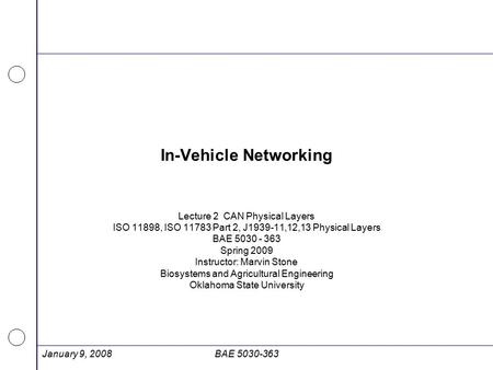 January 9, 2008BAE 5030-363 In-Vehicle Networking Lecture 2 CAN Physical Layers ISO 11898, ISO 11783 Part 2, J1939-11,12,13 Physical Layers BAE 5030 -