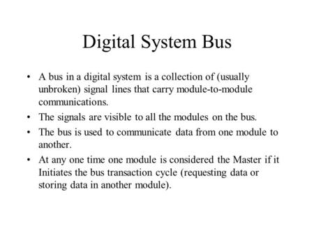 Digital System Bus A bus in a digital system is a collection of (usually unbroken) signal lines that carry module-to-module communications. The signals.
