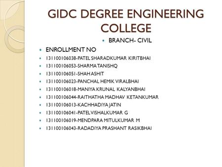 GIDC DEGREE ENGINEERING COLLEGE BRANCH- CIVIL ENROLLMENT NO 131100106038-PATEL SHARADKUMAR KIRITBHAI 131100106053-SHARMA TANISHQ 131100106051-SHAH ASHIT.