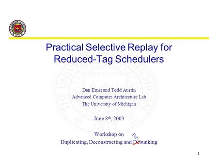 1 Practical Selective Replay for Reduced-Tag Schedulers Dan Ernst and Todd Austin Advanced Computer Architecture Lab The University of Michigan June 8.