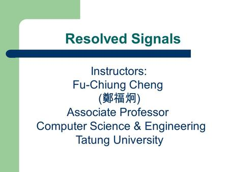 Resolved Signals Instructors: Fu-Chiung Cheng ( 鄭福炯 ) Associate Professor Computer Science & Engineering Tatung University.