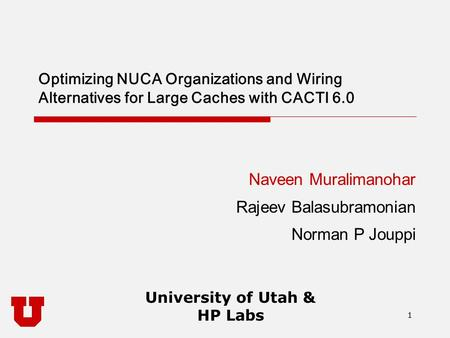 1 University of Utah & HP Labs 1 Optimizing NUCA Organizations and Wiring Alternatives for Large Caches with CACTI 6.0 Naveen Muralimanohar Rajeev Balasubramonian.