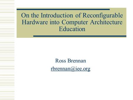 Ross Brennan rbrennan@iee.org On the Introduction of Reconfigurable Hardware into Computer Architecture Education Ross Brennan rbrennan@iee.org.