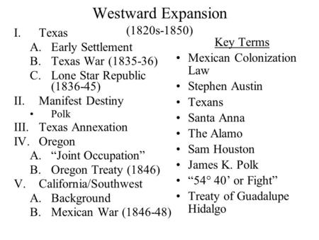 Westward Expansion (1820s-1850) I.Texas A.Early Settlement B.Texas War (1835-36) C.Lone Star Republic (1836-45) II.Manifest Destiny Polk III.Texas Annexation.