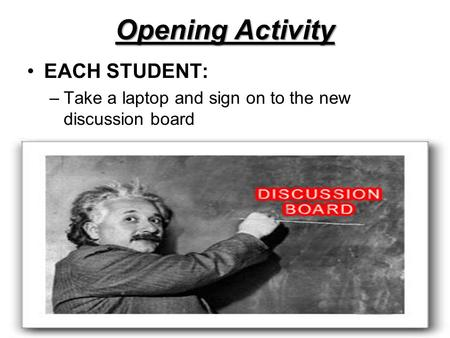 Opening Activity EACH STUDENT: –Take a laptop and sign on to the new discussion board.